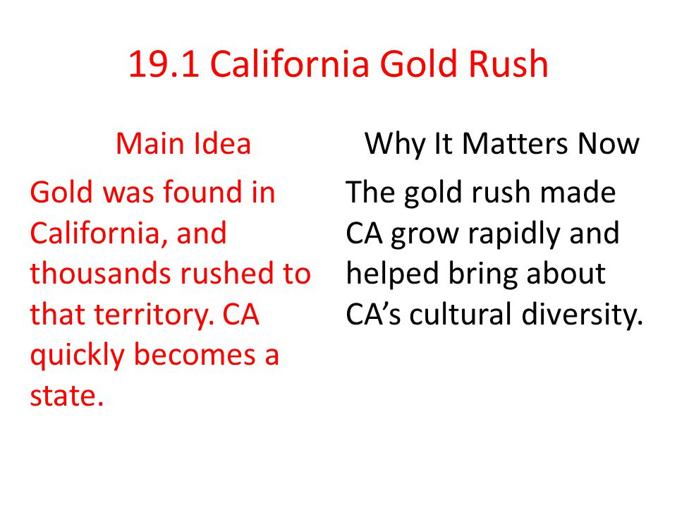 19.1 California Gold Rush Main Idea Gold was found in California, and thousands rushed to that territory. CA quickly becomes a state.