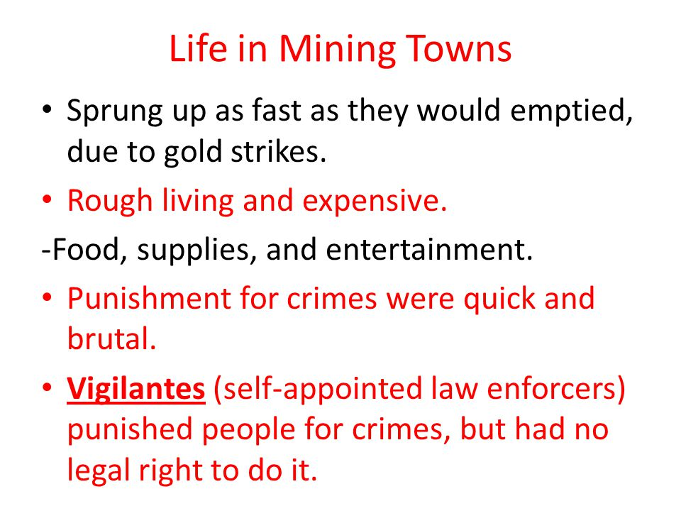 Life in Mining Towns Sprung up as fast as they would emptied, due to gold strikes. Rough living and expensive.