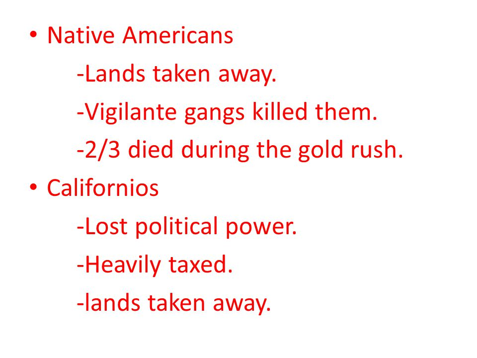 Native Americans -Lands taken away. -Vigilante gangs killed them. -2/3 died during the gold rush.