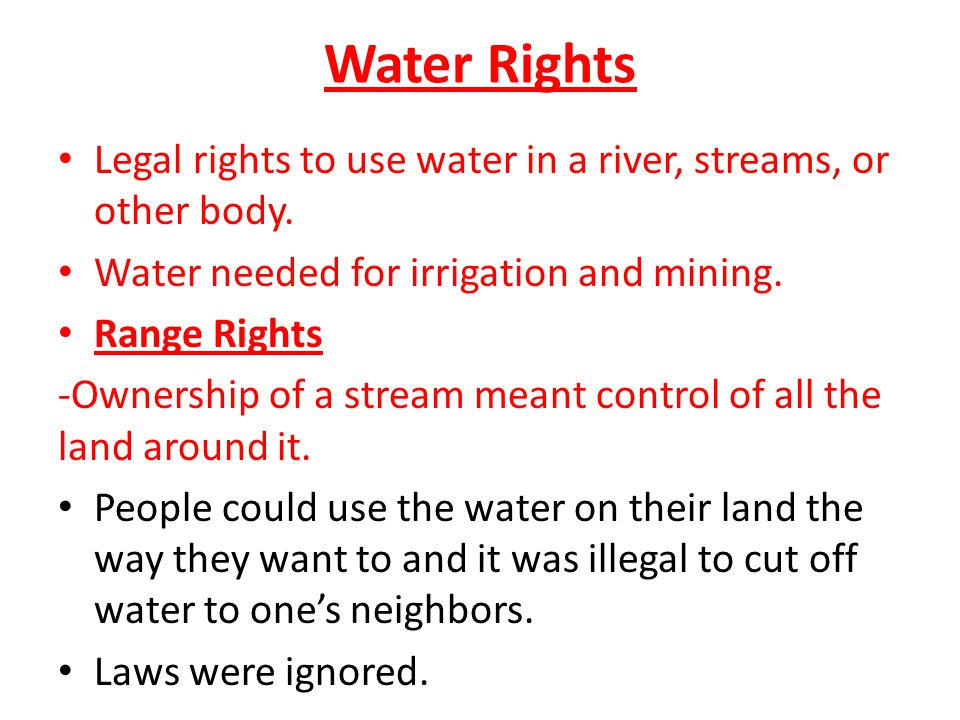 Water Rights Legal rights to use water in a river, streams, or other body. Water needed for irrigation and mining.