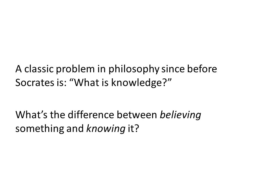 A classic problem in philosophy since before Socrates is: What is knowledge What's the difference between believing something and knowing it