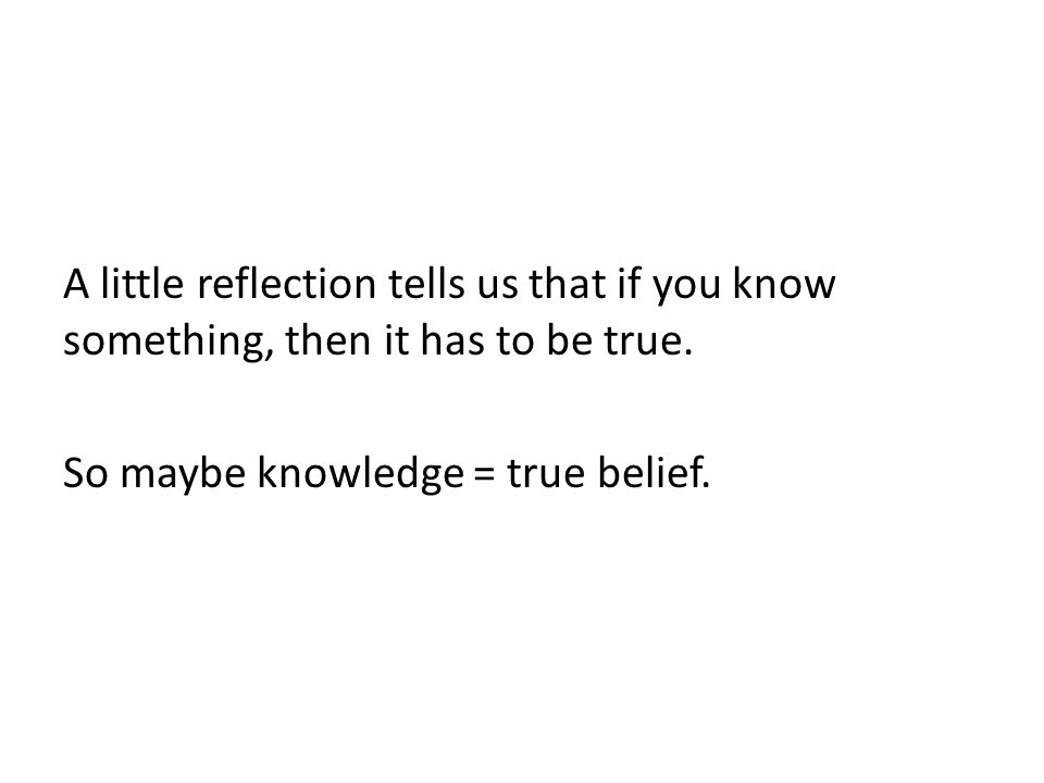 A little reflection tells us that if you know something, then it has to be true.