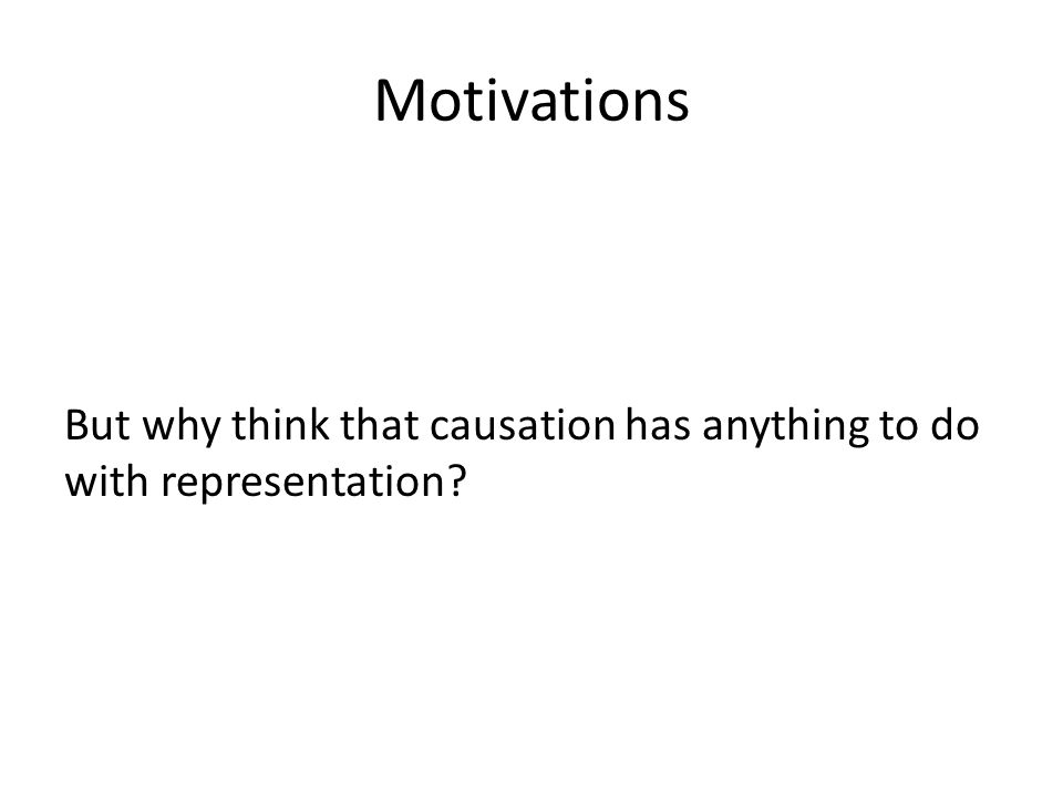 Motivations But why think that causation has anything to do with representation