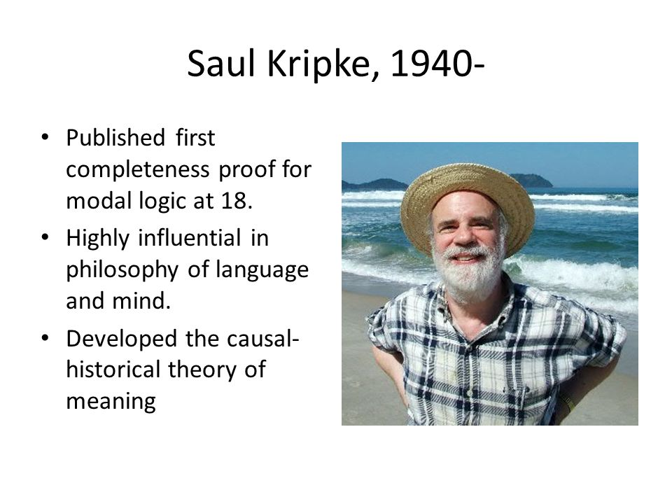 Saul Kripke, 1940- Published first completeness proof for modal logic at 18. Highly influential in philosophy of language and mind.