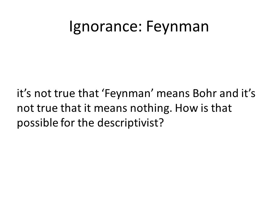 Ignorance: Feynman it's not true that 'Feynman' means Bohr and it's not true that it means nothing.
