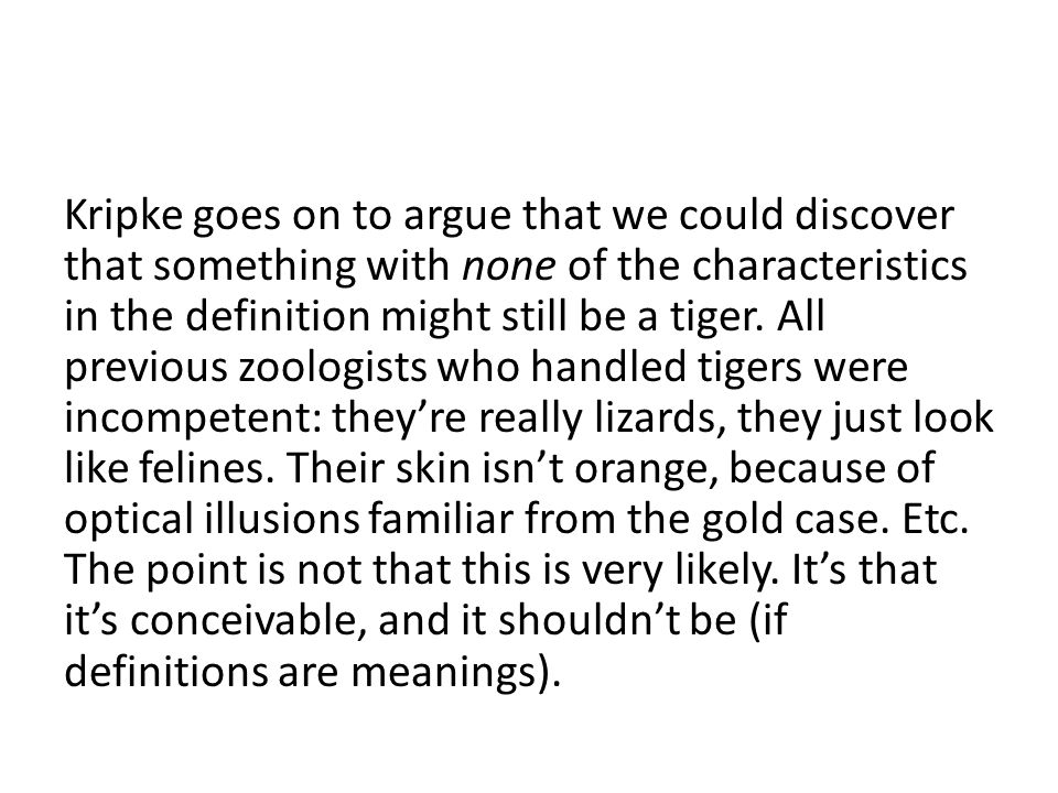 Kripke goes on to argue that we could discover that something with none of the characteristics in the definition might still be a tiger.