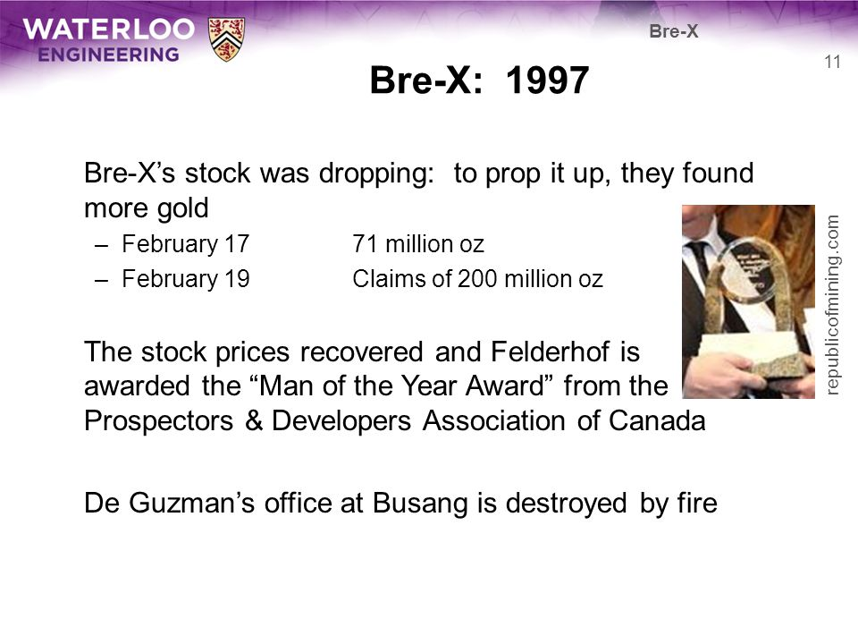 Bre-X Bre-X: 1997. Bre-X's stock was dropping: to prop it up, they found more gold. February 17 71 million oz.