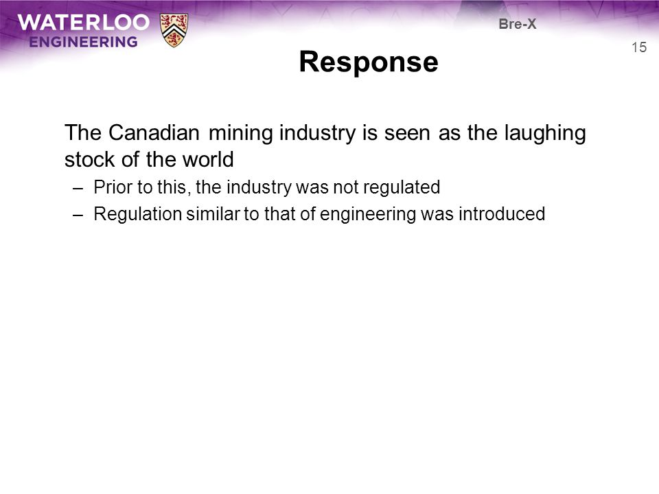 Bre-X Response. The Canadian mining industry is seen as the laughing stock of the world. Prior to this, the industry was not regulated.