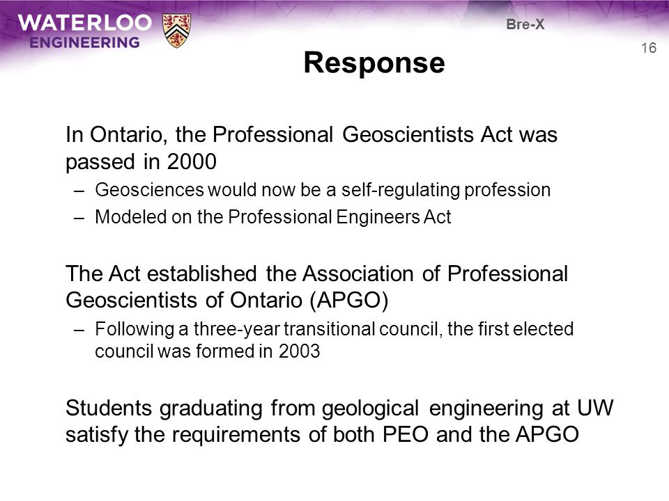 Bre-X Response. In Ontario, the Professional Geoscientists Act was passed in 2000. Geosciences would now be a self-regulating profession.