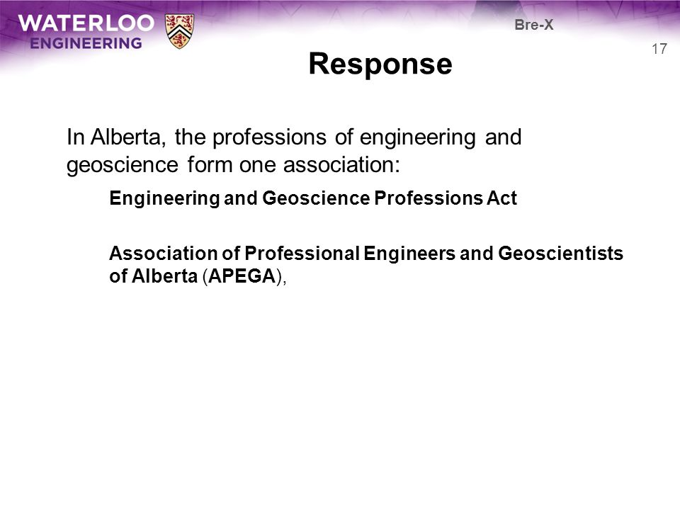 Bre-X Response. In Alberta, the professions of engineering and geoscience form one association: Engineering and Geoscience Professions Act.