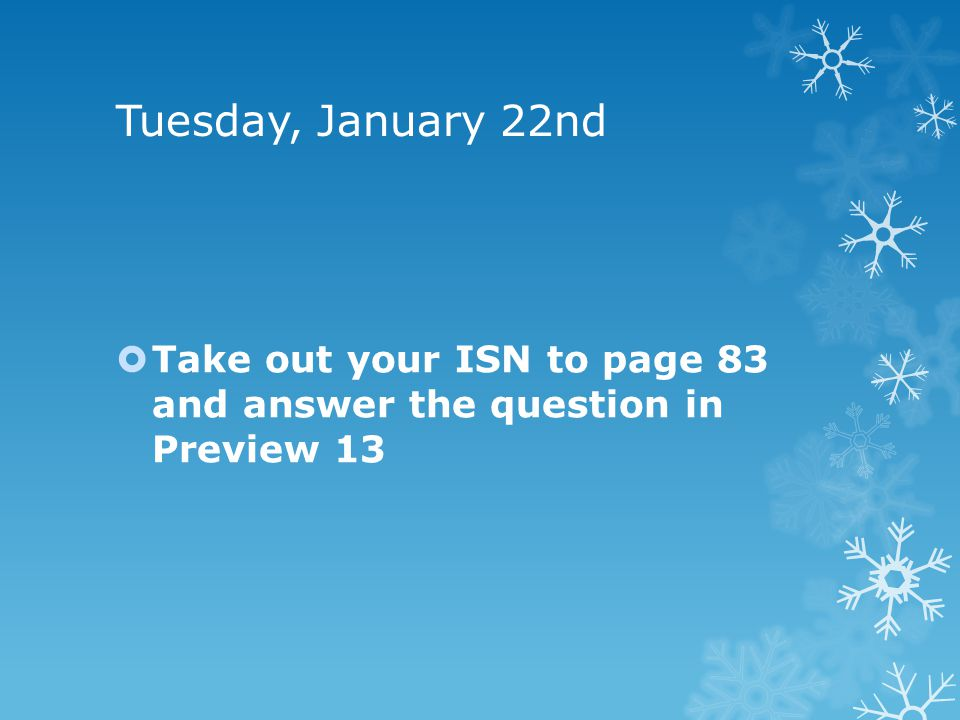Tuesday, January 22nd Take out your ISN to page 83 and answer the question in Preview 13