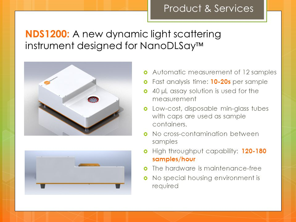 Product & Services NDS1200: A new dynamic light scattering instrument designed for NanoDLSay™ Automatic measurement of 12 samples.
