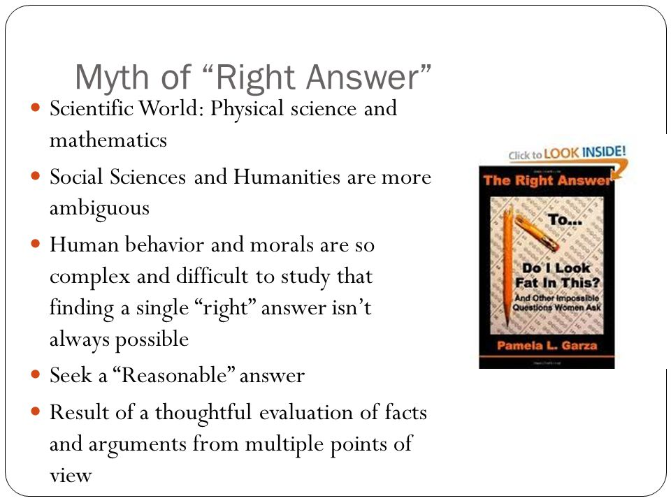 Myth of Right Answer Scientific World: Physical science and mathematics. Social Sciences and Humanities are more ambiguous.