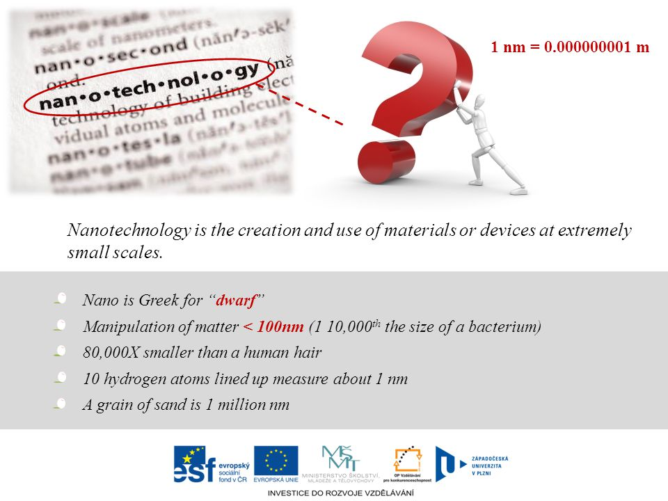 1 nm = m Nanotechnology is the creation and use of materials or devices at extremely small scales.