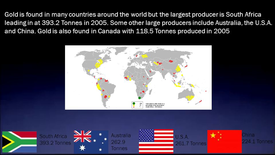 Gold is found in many countries around the world but the largest producer is South Africa leading in at 393.2 Tonnes in 2005. Some other large producers include Australia, the U.S.A. and China. Gold is also found in Canada with 118.5 Tonnes produced in 2005