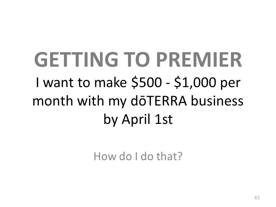 GETTING TO PREMIER I want to make $500 - $1,000 per month with my dōTERRA business by April 1st