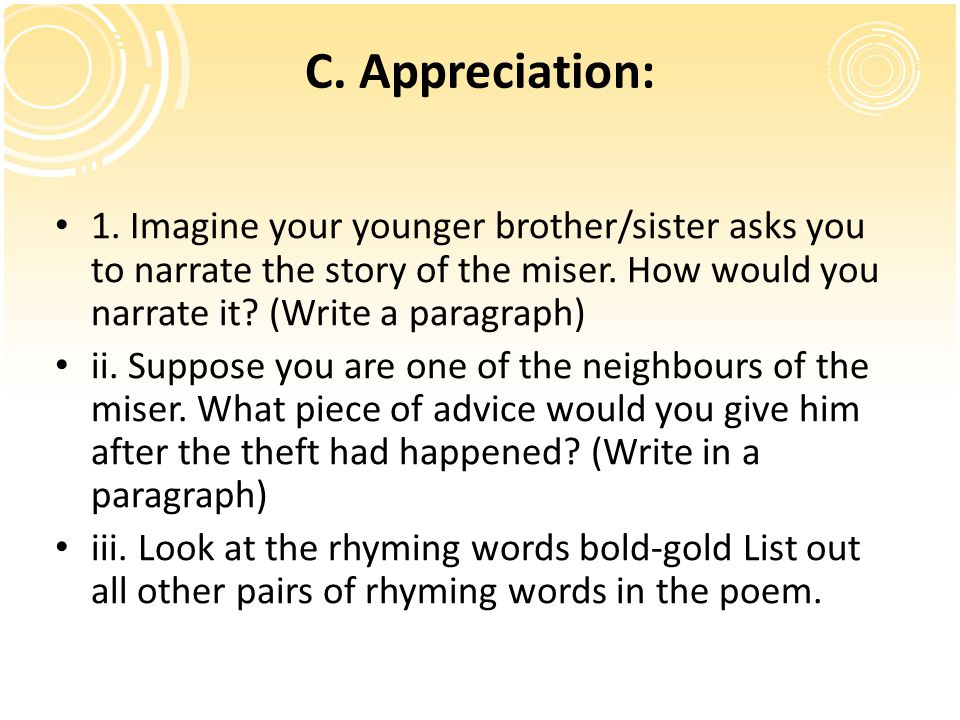 C. Appreciation: 1. Imagine your younger brother/sister asks you to narrate the story of the miser. How would you narrate it (Write a paragraph)