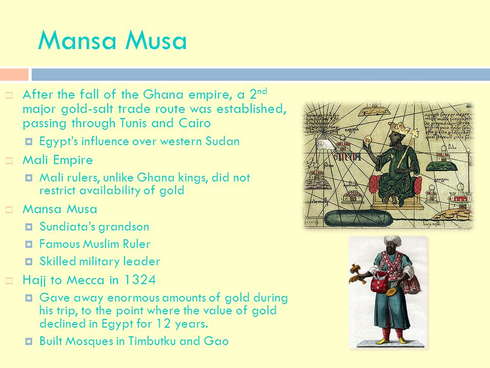 Mansa Musa After the fall of the Ghana empire, a 2nd major gold-salt trade route was established, passing through Tunis and Cairo.