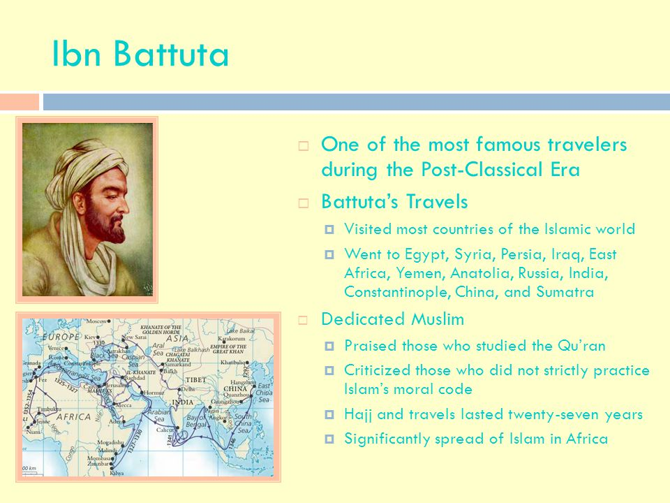 Ibn Battuta One of the most famous travelers during the Post-Classical Era. Battuta's Travels. Visited most countries of the Islamic world.