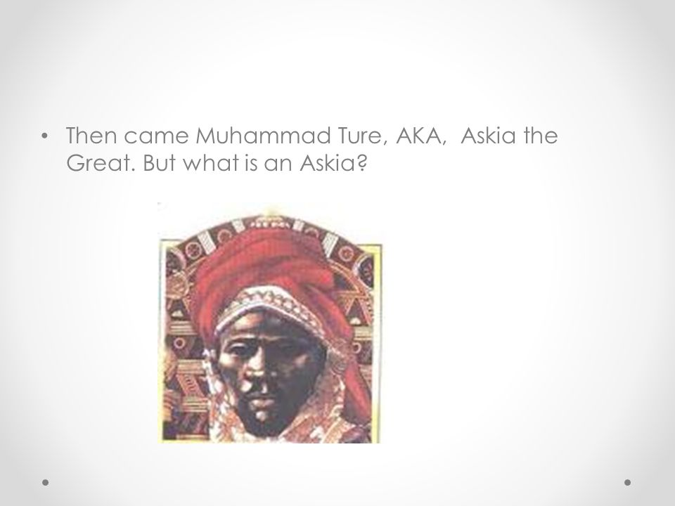Then came Muhammad Ture, AKA, Askia the Great. But what is an Askia