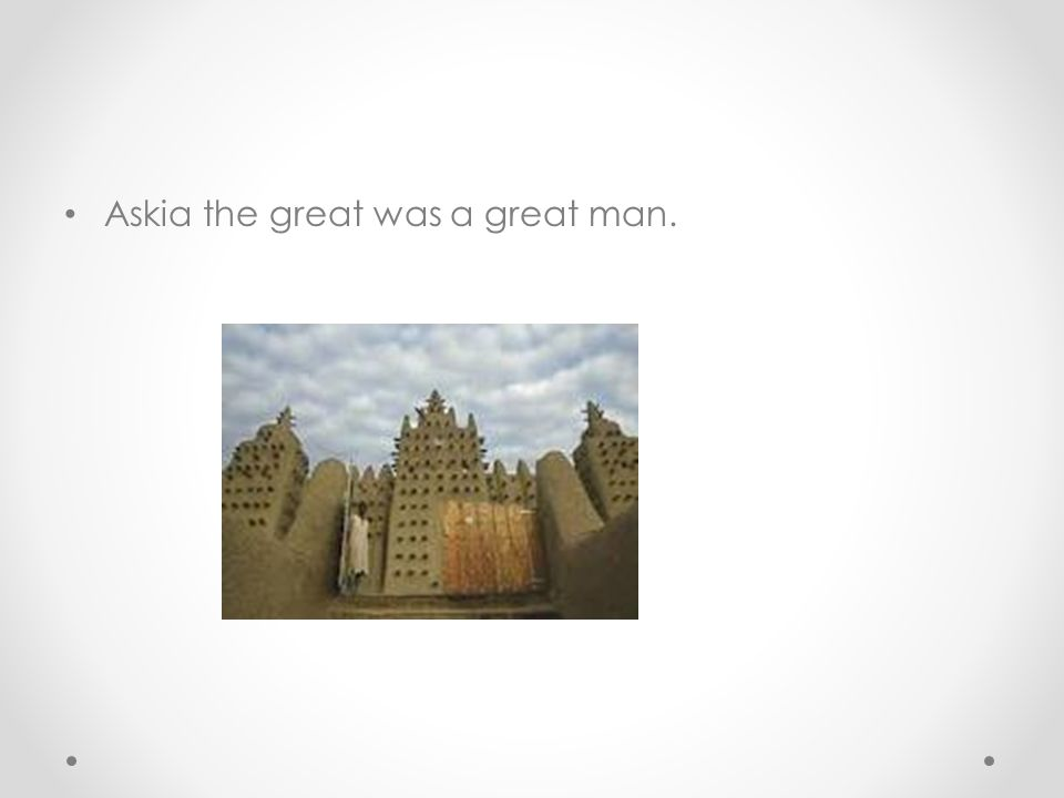 Askia the great was a great man.