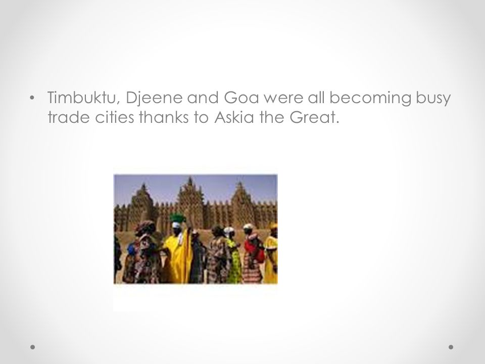 Timbuktu, Djeene and Goa were all becoming busy trade cities thanks to Askia the Great.