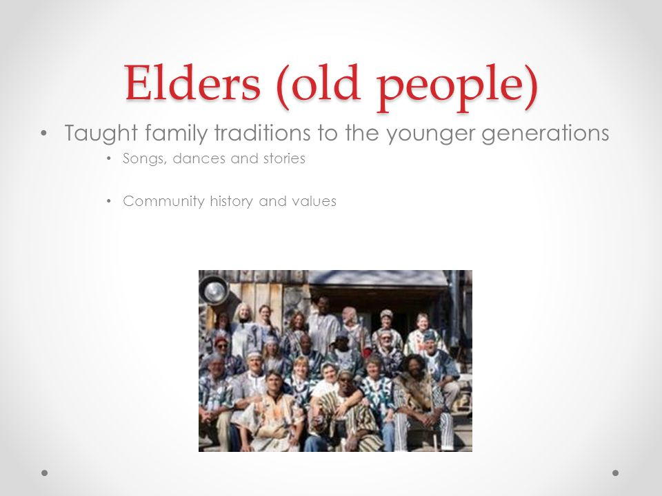 Elders (old people) Taught family traditions to the younger generations. Songs, dances and stories.