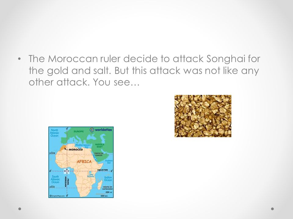 The Moroccan ruler decide to attack Songhai for the gold and salt