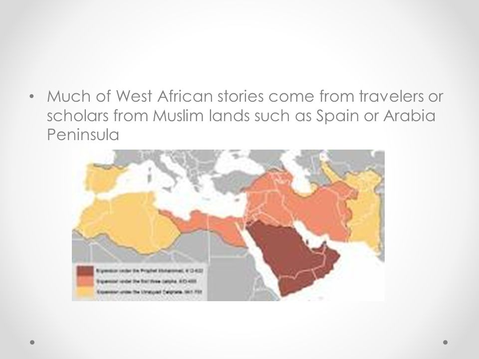 Much of West African stories come from travelers or scholars from Muslim lands such as Spain or Arabia Peninsula