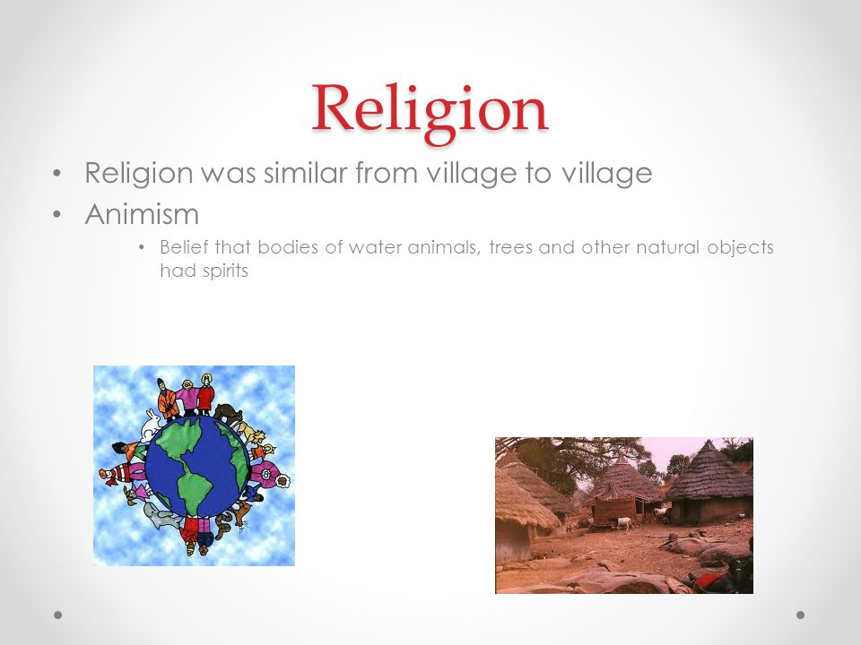 Religion Religion was similar from village to village Animism