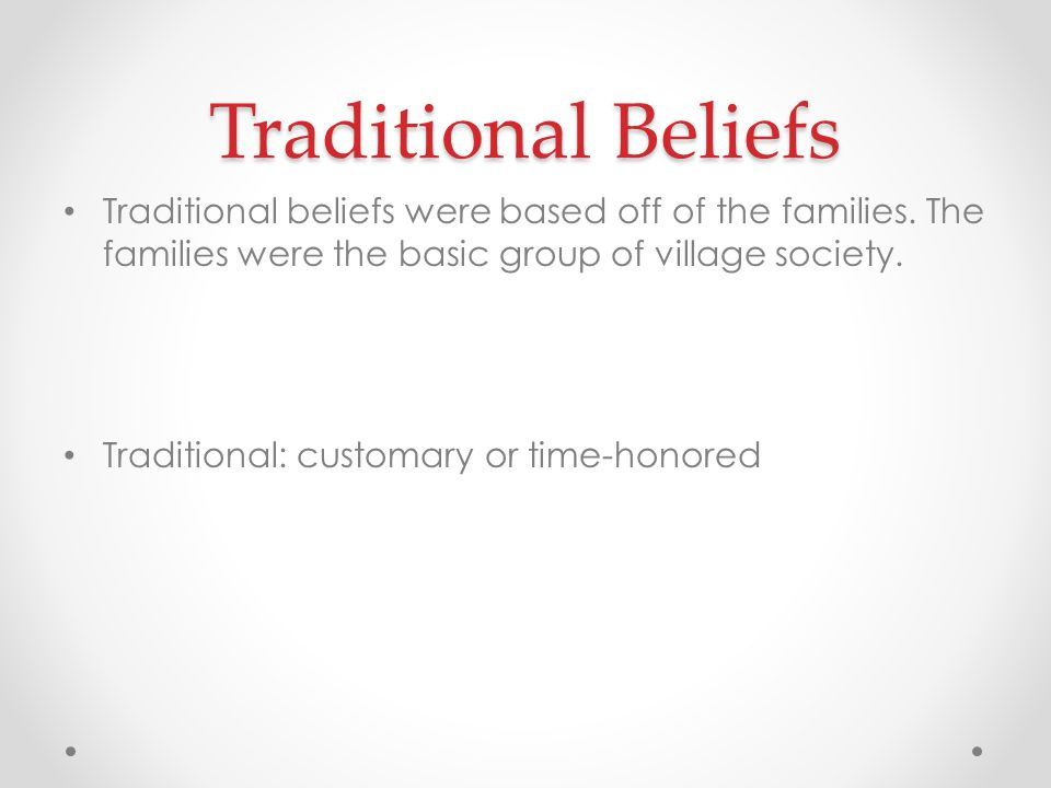 Traditional Beliefs Traditional beliefs were based off of the families. The families were the basic group of village society.
