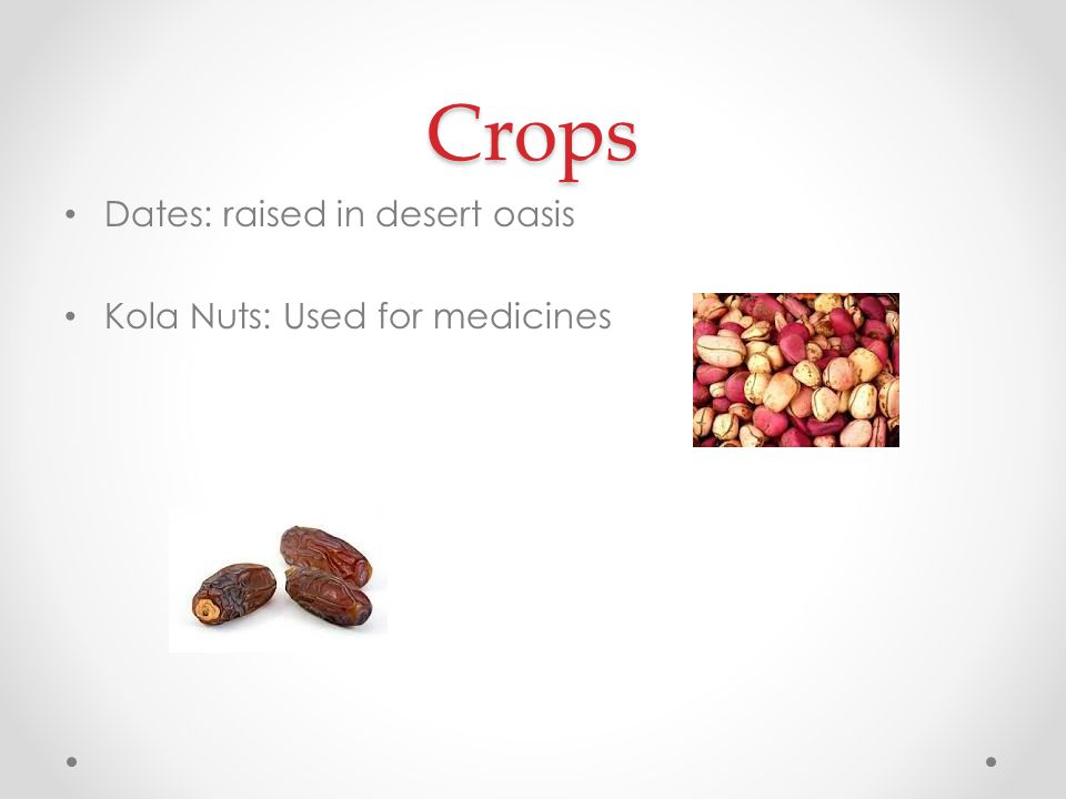 Crops Dates: raised in desert oasis Kola Nuts: Used for medicines