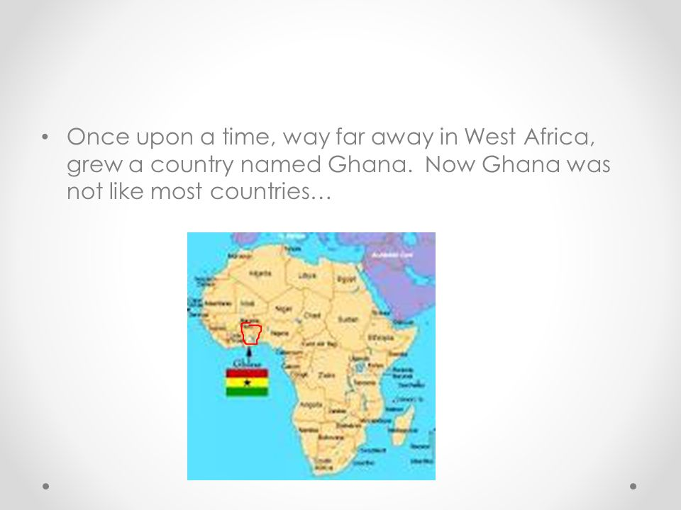 Once upon a time, way far away in West Africa, grew a country named Ghana.