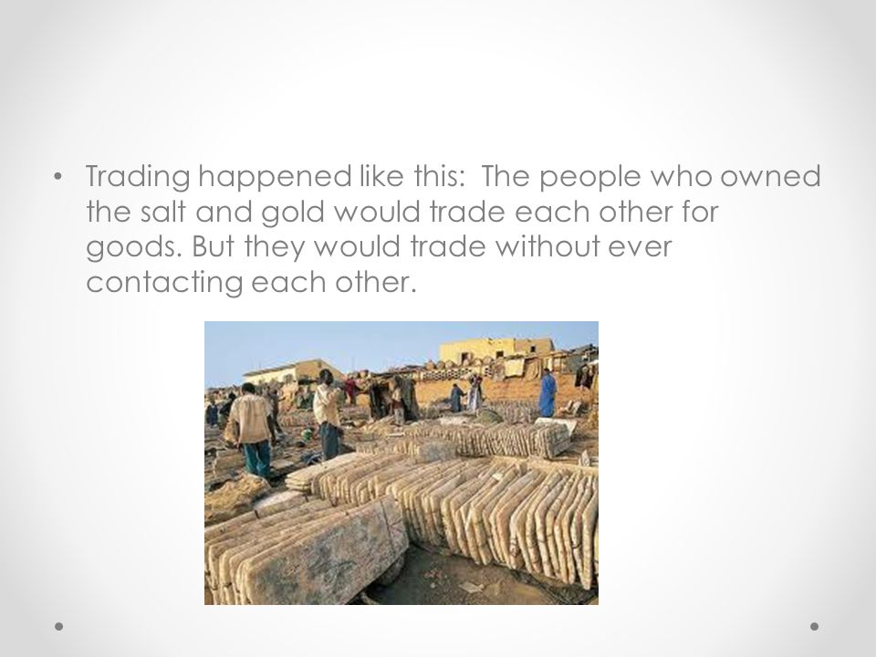 Trading happened like this: The people who owned the salt and gold would trade each other for goods.