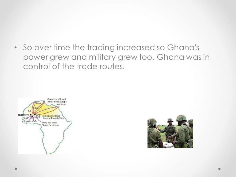 So over time the trading increased so Ghana s power grew and military grew too.