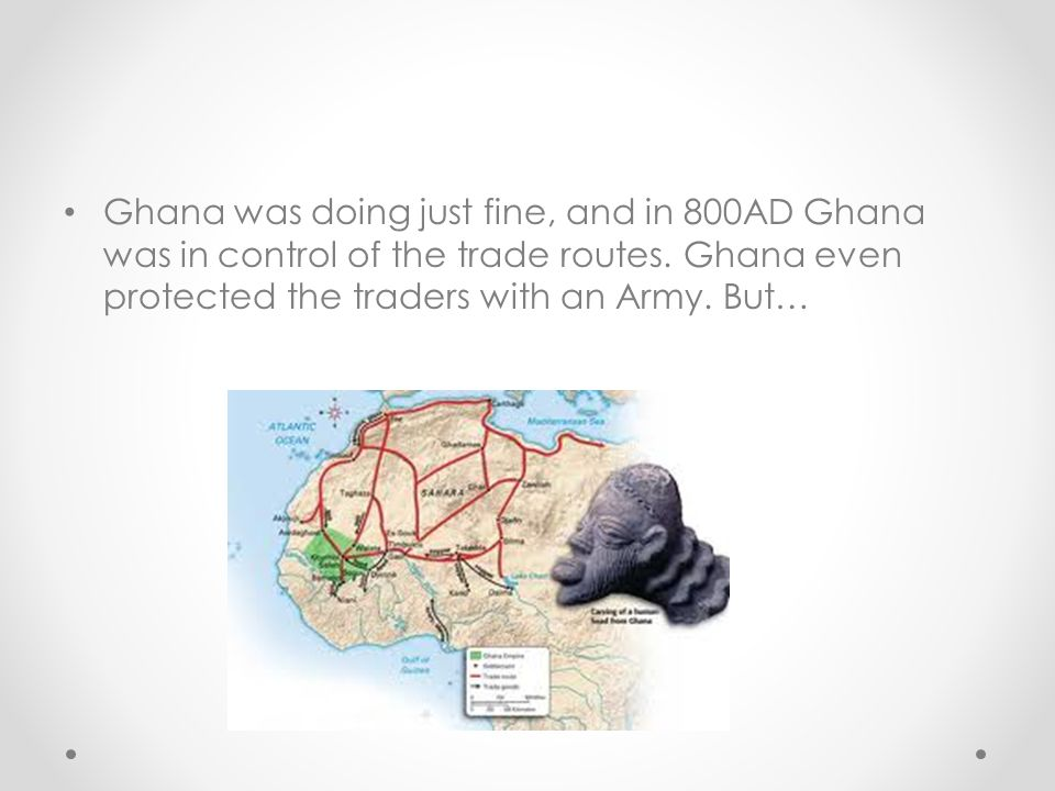 Ghana was doing just fine, and in 800AD Ghana was in control of the trade routes.