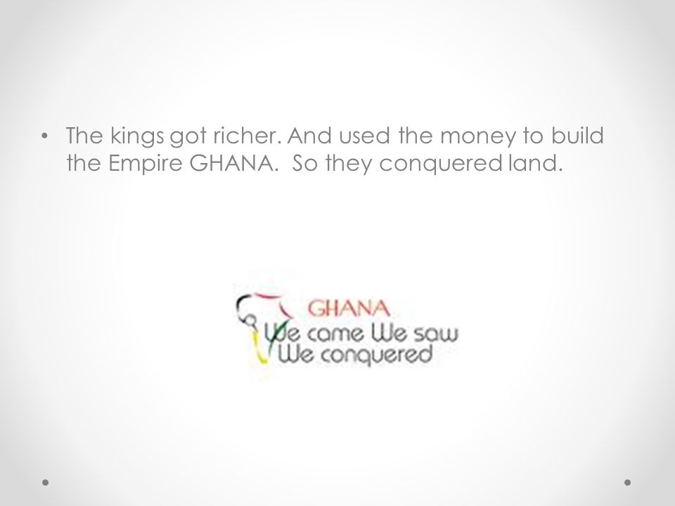 The kings got richer. And used the money to build the Empire GHANA