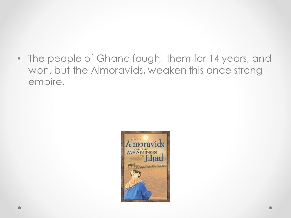 The people of Ghana fought them for 14 years, and won, but the Almoravids, weaken this once strong empire.