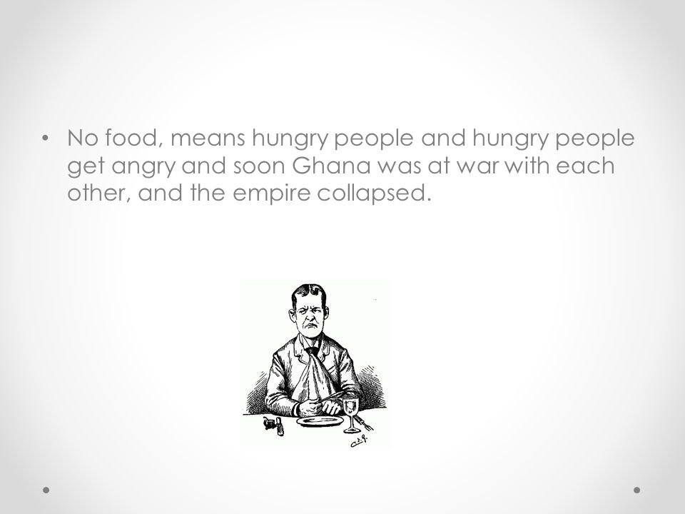 No food, means hungry people and hungry people get angry and soon Ghana was at war with each other, and the empire collapsed.