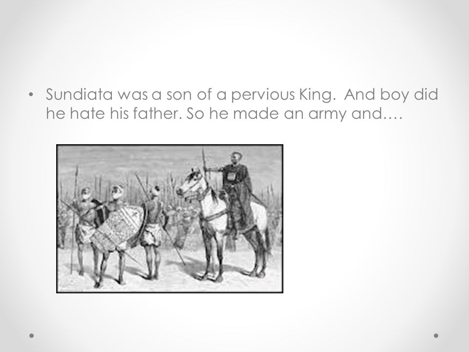 Sundiata was a son of a pervious King. And boy did he hate his father