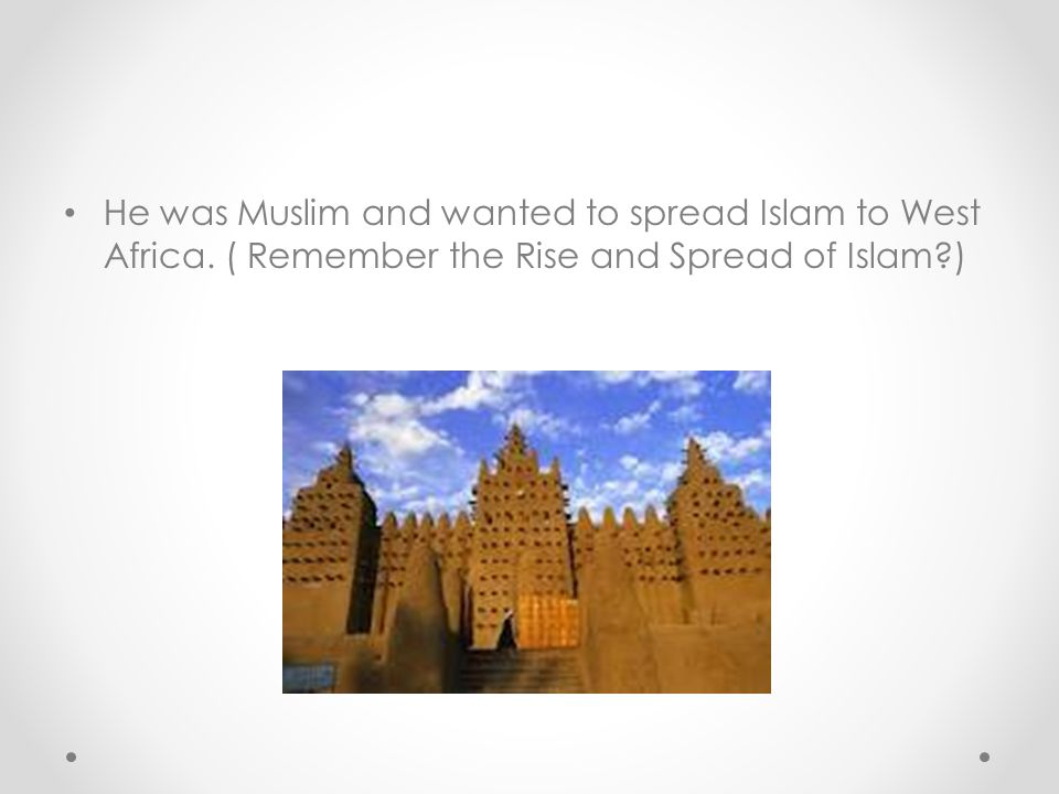 He was Muslim and wanted to spread Islam to West Africa