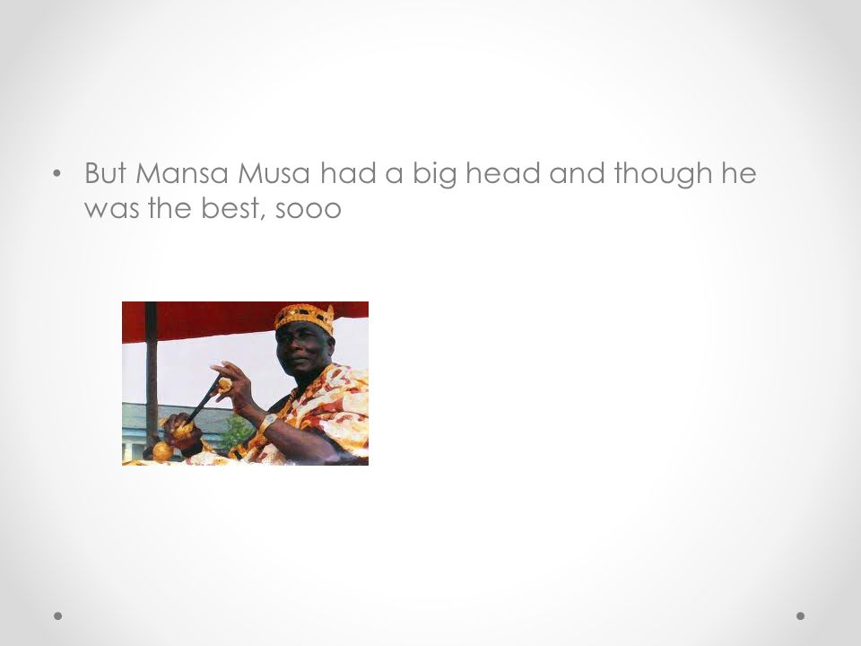 But Mansa Musa had a big head and though he was the best, sooo