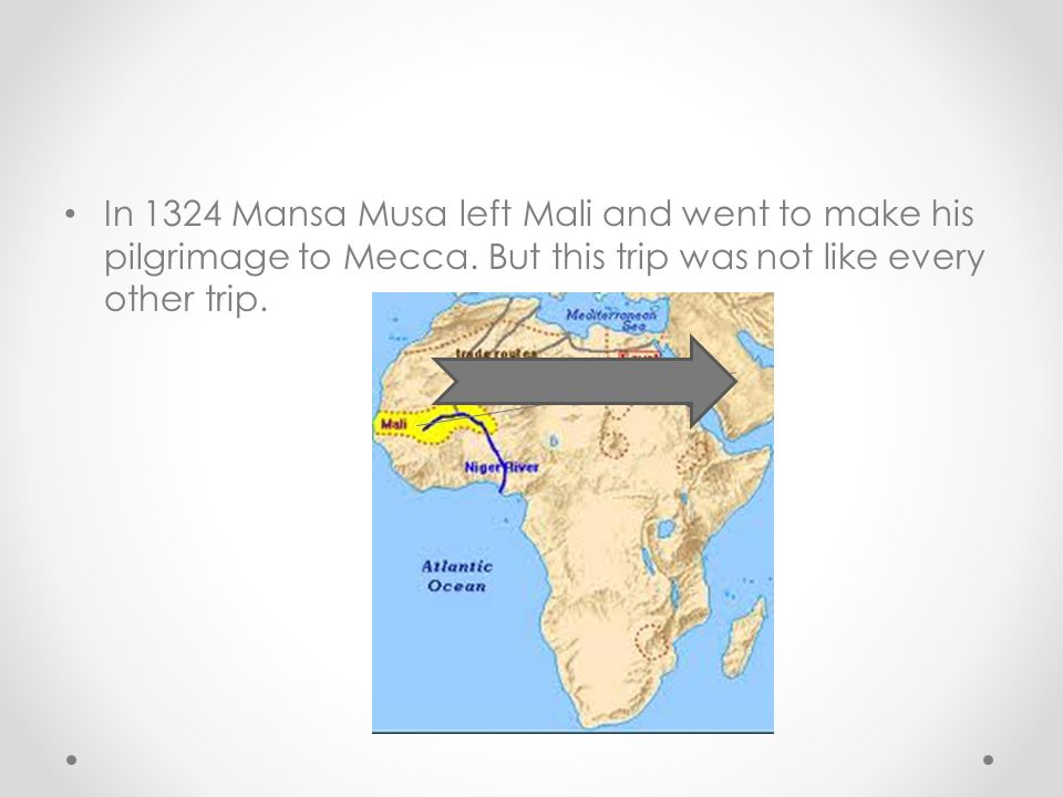 In 1324 Mansa Musa left Mali and went to make his pilgrimage to Mecca