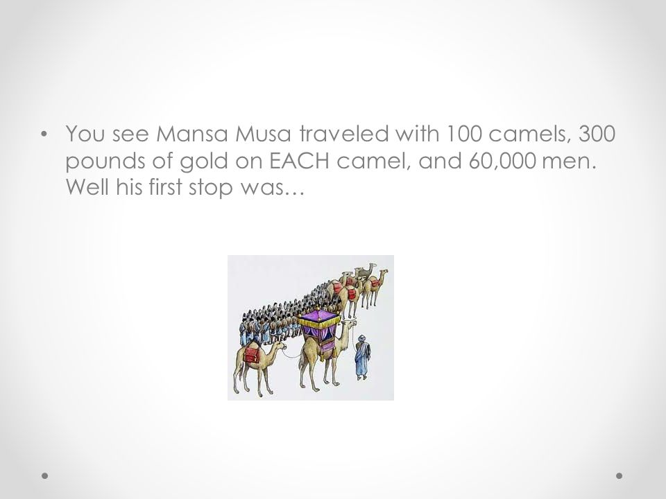 You see Mansa Musa traveled with 100 camels, 300 pounds of gold on EACH camel, and 60,000 men.