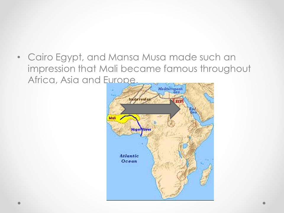 Cairo Egypt, and Mansa Musa made such an impression that Mali became famous throughout Africa, Asia and Europe.