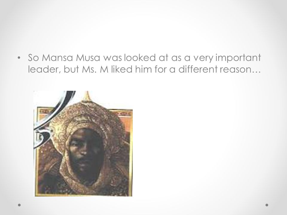 So Mansa Musa was looked at as a very important leader, but Ms
