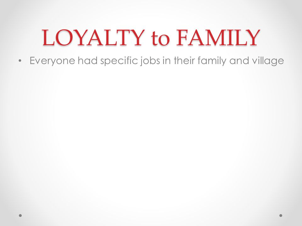 LOYALTY to FAMILY Everyone had specific jobs in their family and village