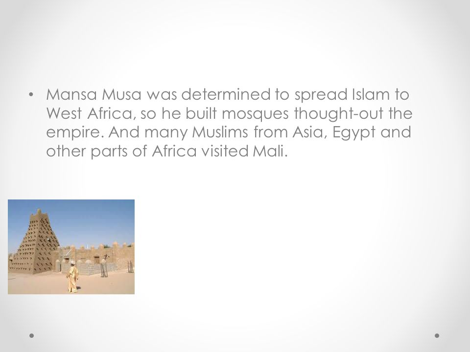 Mansa Musa was determined to spread Islam to West Africa, so he built mosques thought-out the empire.