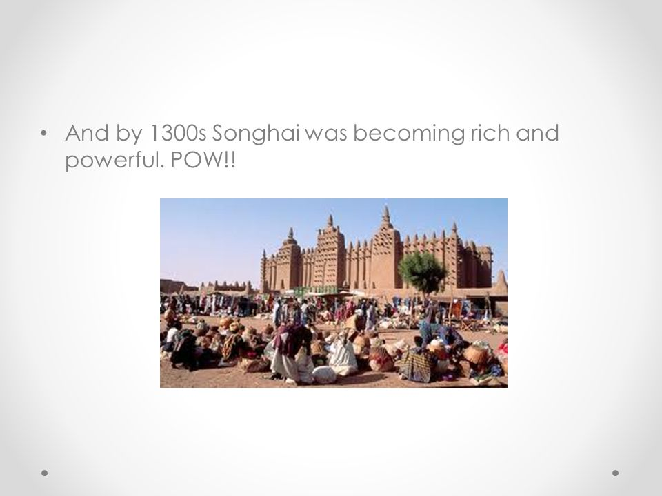 And by 1300s Songhai was becoming rich and powerful. POW!!