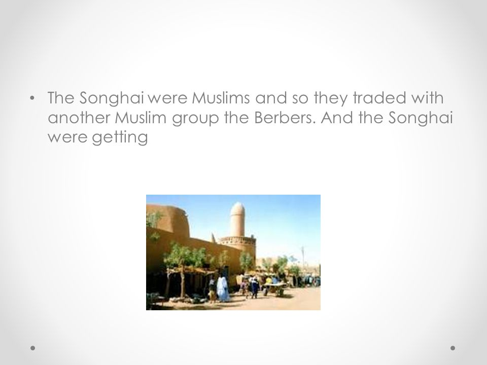 The Songhai were Muslims and so they traded with another Muslim group the Berbers.